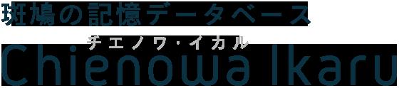 斑鳩の記憶データベース Chienowa Ikaru チエノワ・イカル